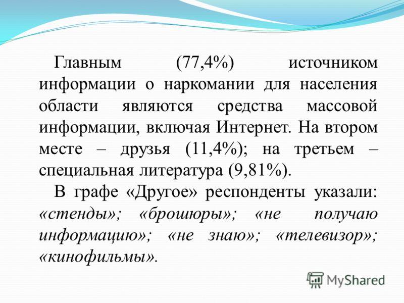 Главным (77,4%) источником информации о наркомании для населения области являются средства массовой информации, включая Интернет. На втором месте – друзья (11,4%); на третьем – специальная литература (9,81%). В графе «Другое» респонденты указали: «ст