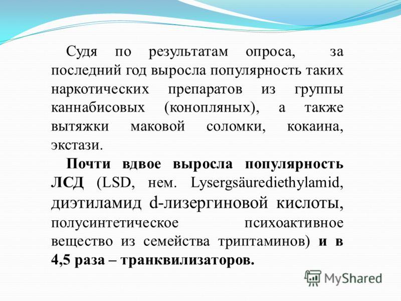 Судя по результатам опроса, за последний год выросла популярность таких наркотических препаратов из группы каннабисовых (конопляных), а также вытяжки маковой соломки, кокаина, экстази. Почти вдвое выросла популярность ЛСД (LSD, нем. Lysergsäurediethy