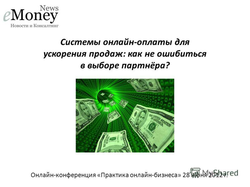 Онлайн-конференция «Практика онлайн-бизнеса» 28 июня 2012 г. Системы онлайн-оплаты для ускорения продаж: как не ошибиться в выборе партнёра?