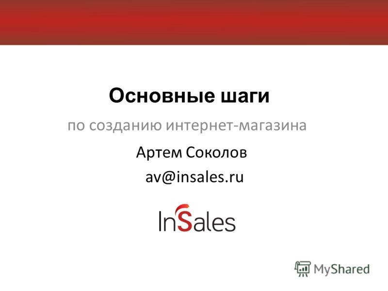 Основные шаги по созданию интернет-магазина Артем Соколов av@insales.ru