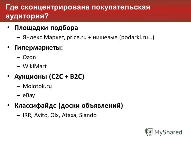 Где сконцентрирована покупательская аудитория? Площадки подбора – Яндекс.Маркет, price.ru + нишевые (podarki.ru…) Гипермаркеты: – Ozon – WikiMart Аукционы (C2C + B2C) – Molotok.ru – eBay Классифайдс (доски объявлений) – IRR, Avito, Olx, Ataxa, Slando