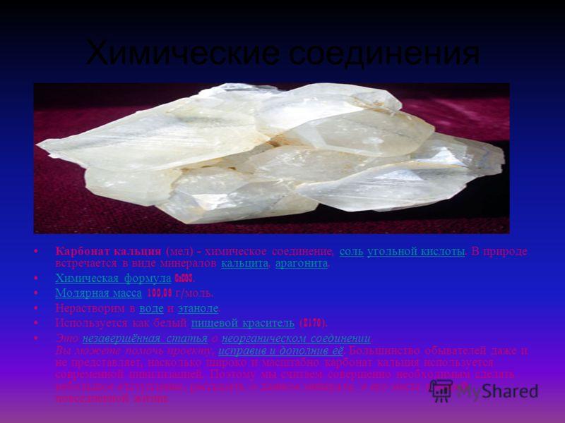 Химические соединения Карбонат кальция ( мел ) химическое соединение, соль угольной кислоты. В природе встречается в виде минералов кальцита, арагонита. соль угольной кислоты кальцита арагонита Химическая формула CaCO3. Химическая формула Молярная ма