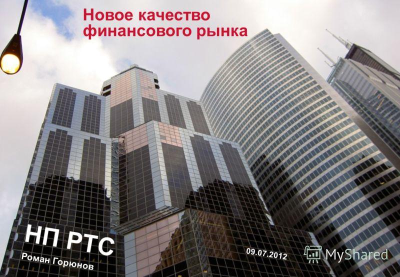 Новое качество финансового рынка НП РТС Роман Горюнов 09.07.2012