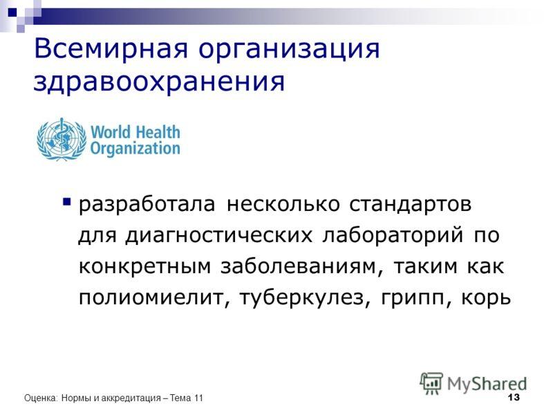 Всемирная организация здравоохранения разработала несколько стандартов для диагностических лабораторий по конкретным заболеваниям, таким как полиомиелит, туберкулез, грипп, корь Оценка: Нормы и аккредитация – Тема 11 13
