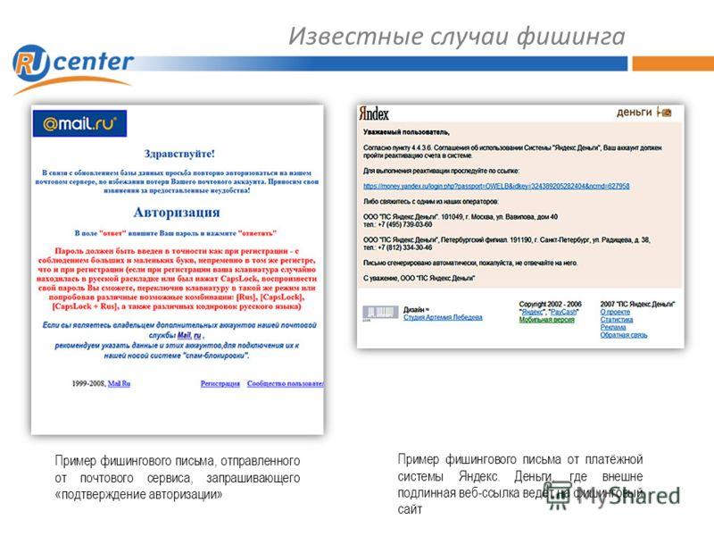 Известные случаи фишинга Пример фишингового письма, отправленного от почтового сервиса, запрашивающего «подтверждение авторизации» Пример фишингового письма от платёжной системы Яндекс. Деньги, где внешне подлинная веб-ссылка ведёт на фишинговый сайт