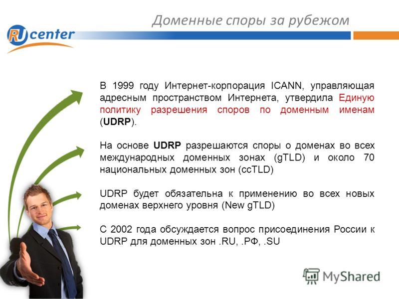 Доменные споры за рубежом В 1999 году Интернет-корпорация ICANN, управляющая адресным пространством Интернета, утвердила Единую политику разрешения споров по доменным именам (UDRP). На основе UDRP разрешаются споры о доменах во всех международных дом