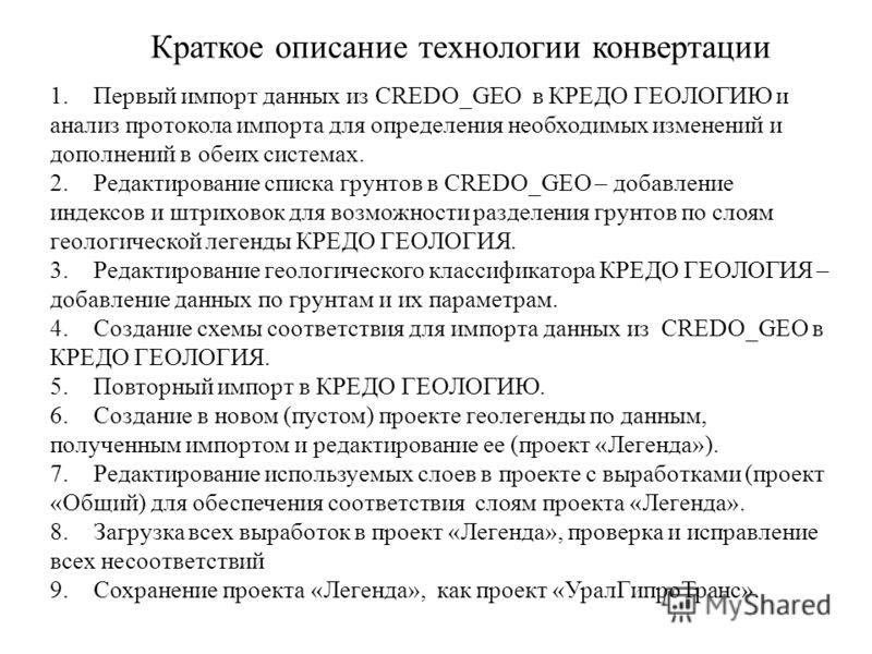 Краткое описание технологии конвертации 1.Первый импорт данных из CREDO_GEO в КРЕДО ГЕОЛОГИЮ и анализ протокола импорта для определения необходимых изменений и дополнений в обеих системах. 2.Редактирование списка грунтов в CREDO_GEO – добавление инде