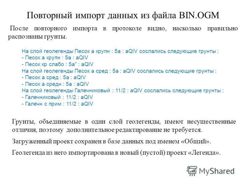Повторный импорт данных из файла BIN.OGM После повторного импорта в протоколе видно, насколько правильно распознаны грунты. На слой геолегенды Песок а крупн : 5а : аQIV сослались следующие грунты : - Песок а крупн : 5а : аQIV - Песок кр слабо : 5а