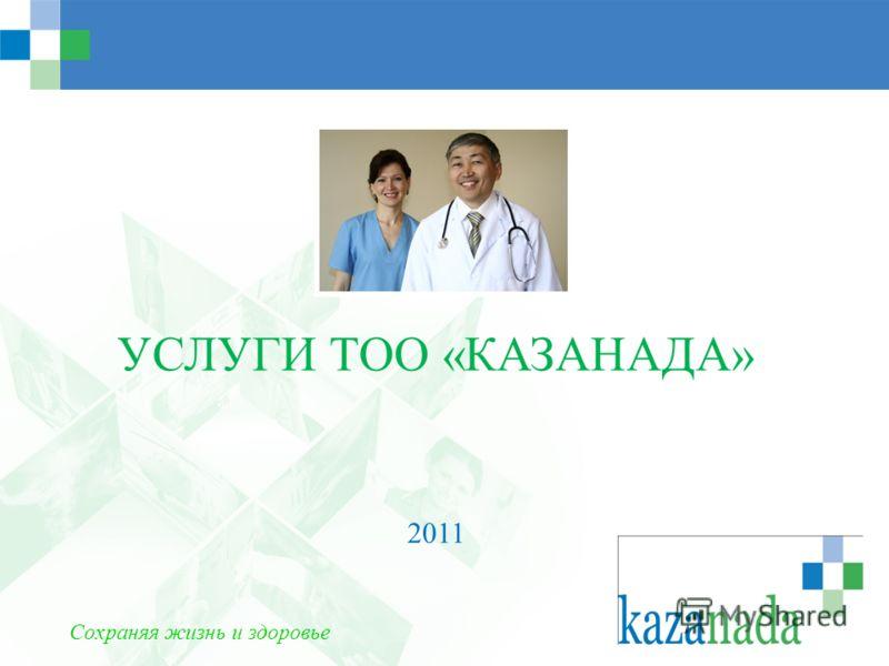 УСЛУГИ ТОО «КАЗАНАДА» 2011 Сохраняя жизнь и здоровье