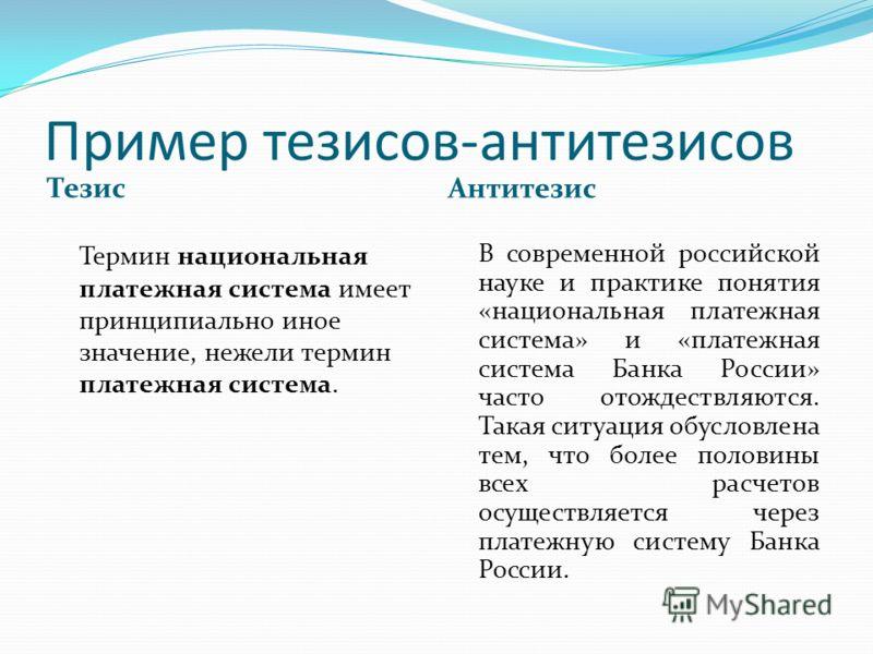 Пример тезисов-антитезисов Тезис Антитезис Термин национальная платежная система имеет принципиально иное значение, нежели термин платежная система. В современной российской науке и практике понятия «национальная платежная система» и «платежная систе