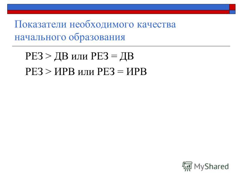 Показатели необходимого качества начального образования РЕЗ > ДВ или РЕЗ = ДВ РЕЗ > ИРВ или РЕЗ = ИРВ