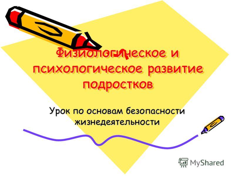 Физиологическое и психологическое развитие подростков Урок по основам безопасности жизнедеятельности