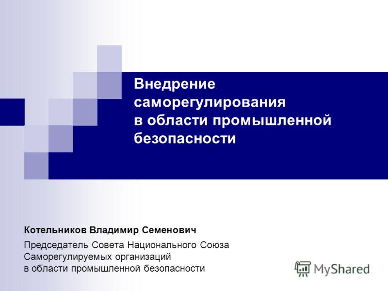 Котельников Владимир Семенович Председатель Совета Национального Союза Саморегулируемых организаций в области промышленной безопасности Внедрение саморегулирования в области промышленной безопасности