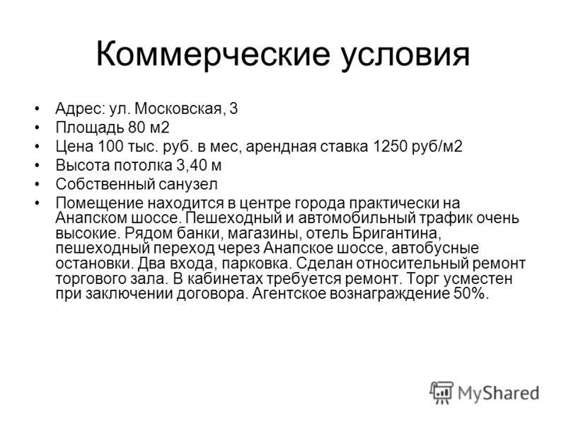 Коммерческие условия Адрес: ул. Московская, 3 Площадь 80 м2 Цена 100 тыс. руб. в мес, арендная ставка 1250 руб/м2 Высота потолка 3,40 м Собственный санузел Помещение находится в центре города практически на Анапском шоссе. Пешеходный и автомобильный