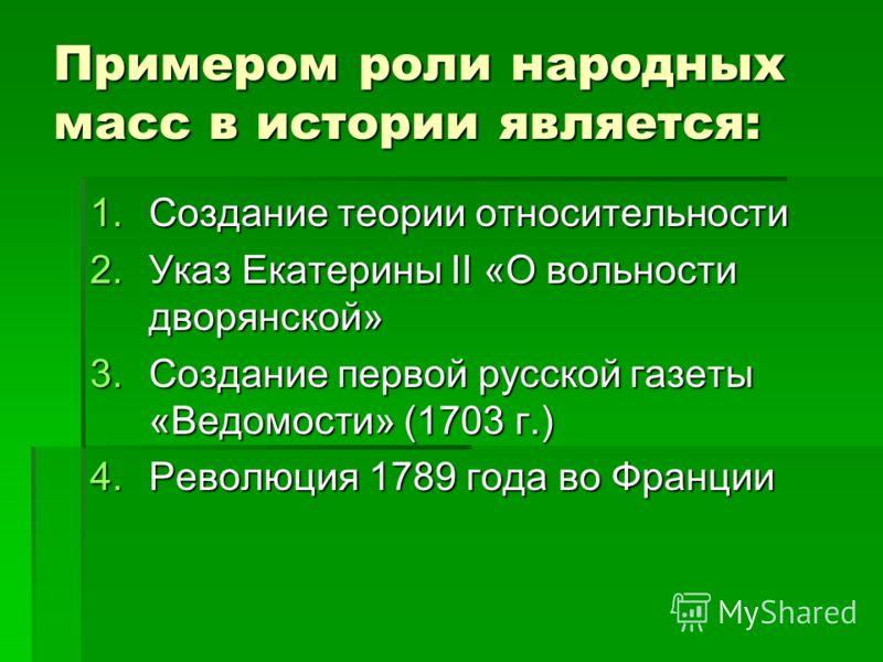 Примером роли народных масс в истории является: 1.Создание теории относительности 2.Указ Екатерины II «О вольности дворянской» 3.Создание первой русской газеты «Ведомости» (1703 г.) 4.Революция 1789 года во Франции