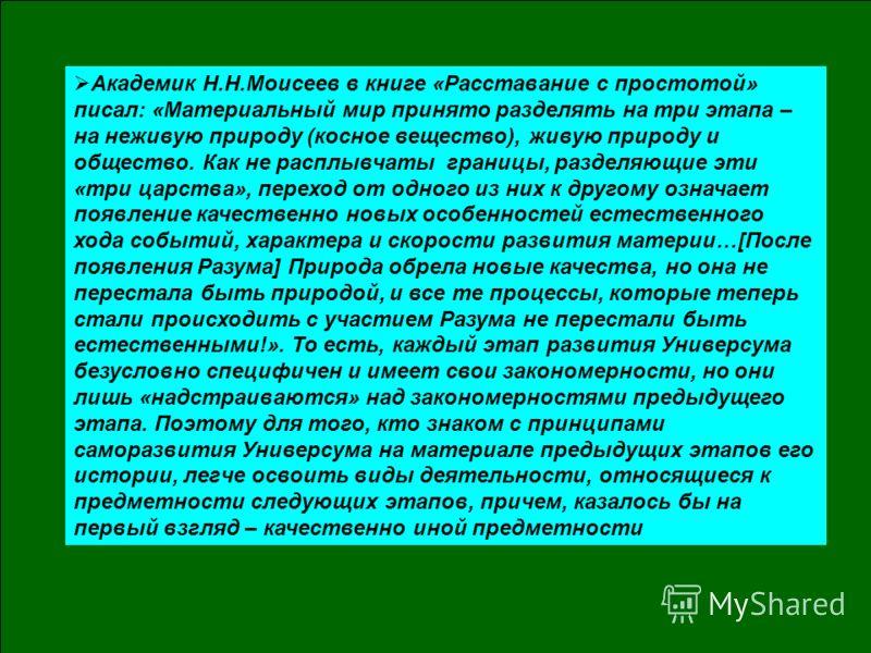 Академик Н.Н.Моисеев в книге «Расставание с простотой» писал: «Материальный мир принято разделять на три этапа – на неживую природу (косное вещество), живую природу и общество. Как не расплывчаты границы, разделяющие эти «три царства», переход от одн