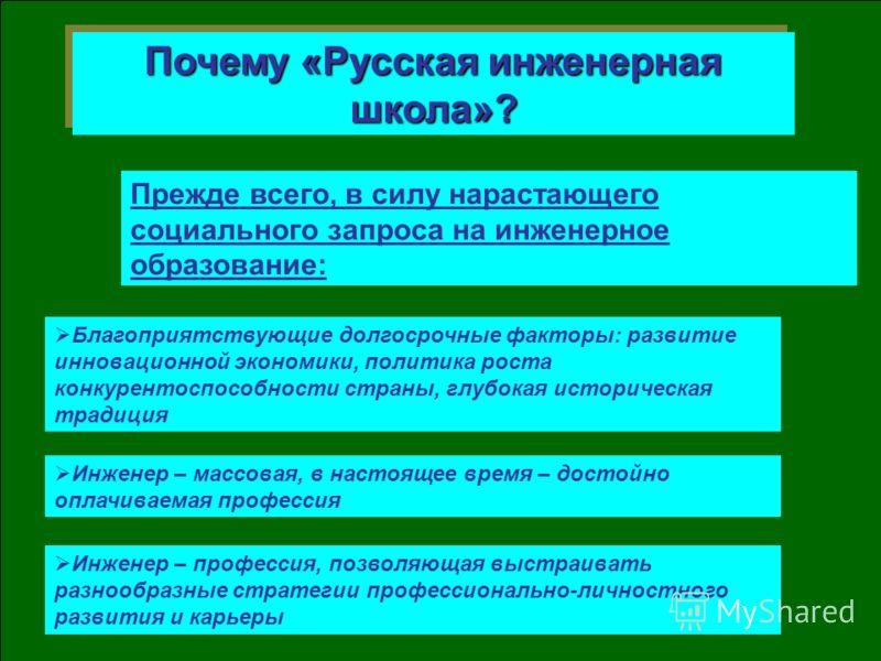 Почему «Русская инженерная школа»? Благоприятствующие долгосрочные факторы: развитие инновационной экономики, политика роста конкурентоспособности страны, глубокая историческая традиция Прежде всего, в силу нарастающего социального запроса на инженер