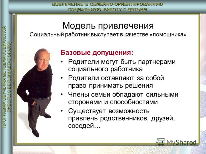 ПРОГРАММА ОБУЧЕНИЯ МЕТОДАМ СОЦИАЛЬНОЙ РАБОТЫ С ДЕТЬМИ (ШТАТ ОГАЙО) ВОВЛЕЧЕНИЕ В СЕМЕЙНО-ОРИЕНТИРОВАННУЮ СОЦИАЛЬНУЮ РАБОТУ С ДЕТЬМИ 7 Модель привлечения Социальный работник выступает в качестве «помощника» Базовые допущения: Родители могут быть партне