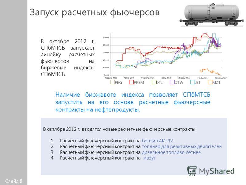 Слайд 8 Запуск расчетных фьючерсов В октябре 2012 г. СПбМТСБ запускает линейку расчетных фьючерсов на биржевые индексы СПбМТСБ. В октябре 2012 г. вводятся новые расчетные фьючерсные контракты: 1.Расчетный фьючерсный контракт на бензин АИ-92 2.Расчетн