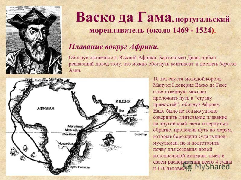 Васко да Гама, португальский мореплаватель (около 1469 - 1524). Плавание вокруг Африки. Обогнув оконечность Южной Африки, Бартоломео Диаш добыл решающий довод тому, что можно обогнуть континент и достичь берегов Азии. 10 лет спустя молодой король Ман
