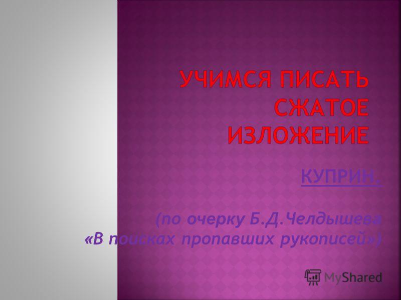 КУПРИН. (по о черку Б.Д.Челдышев а « В поисках пропавших рукописей » )