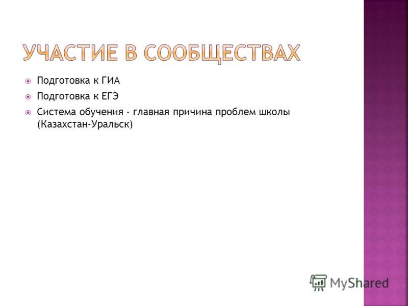 Подготовка к ГИА Подготовка к ЕГЭ Система обучения - главная причина проблем школы (Казахстан-Уральск)