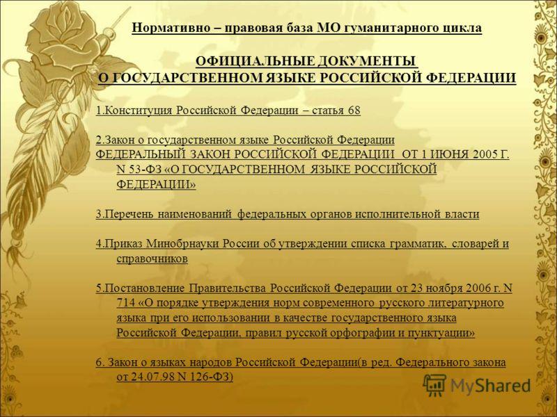 Нормативно – правовая база МО гуманитарного цикла ОФИЦИАЛЬНЫЕ ДОКУМЕНТЫ О ГОСУДАРСТВЕННОМ ЯЗЫКЕ РОССИЙСКОЙ ФЕДЕРАЦИИ 1.Конституция Российской Федерации – статья 68 2.Закон о государственном языке Российской Федерации ФЕДЕРАЛЬНЫЙ ЗАКОН РОССИЙСКОЙ ФЕДЕ