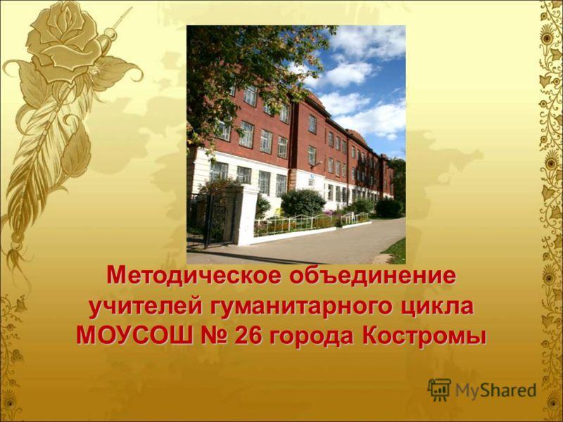 Методическое объединение учителей гуманитарного цикла МОУСОШ 26 города Костромы