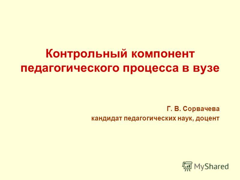 Контрольный компонент педагогического процесса в вузе Г. В. Сорвачева кандидат педагогических наук, доцент