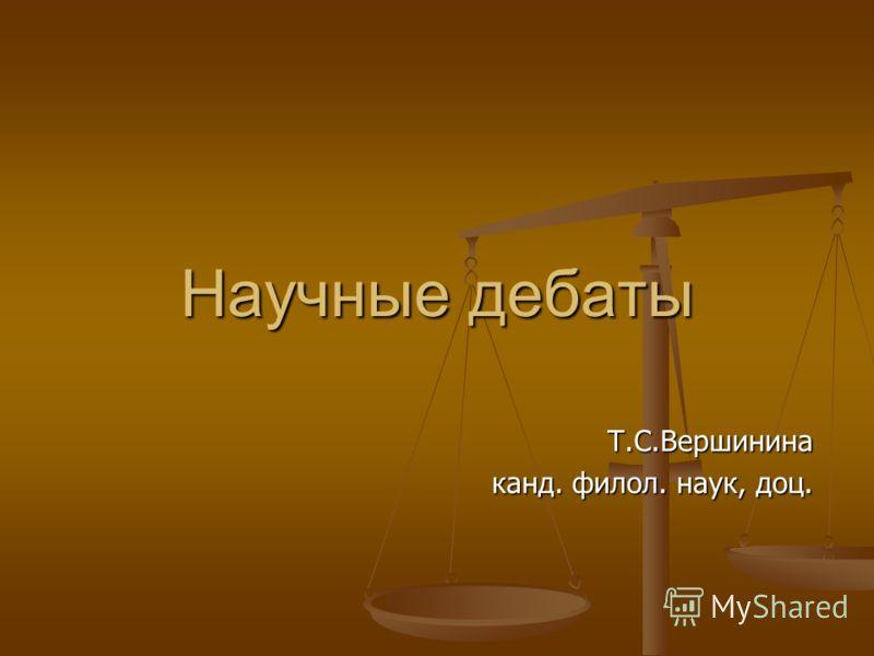 Научные дебаты Т.С.Вершинина канд. филол. наук, доц.