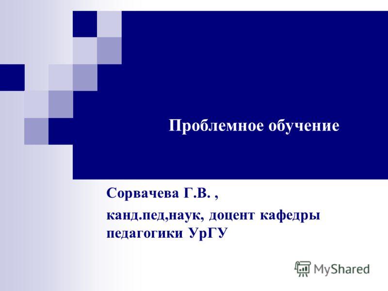 Проблемное обучение Сорвачева Г.В., канд.пед,наук, доцент кафедры педагогики УрГУ