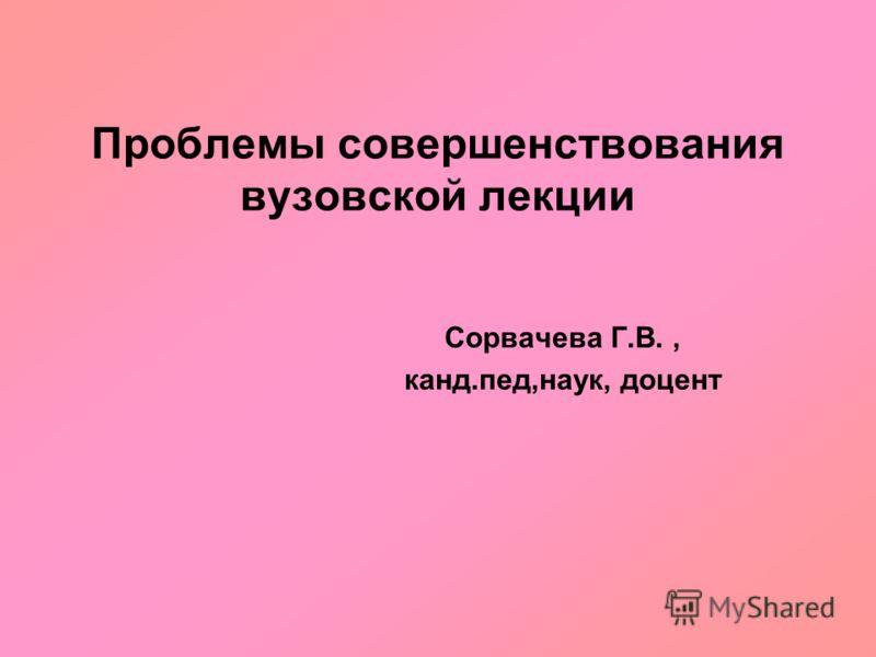 Проблемы совершенствования вузовской лекции Сорвачева Г.В., канд.пед,наук, доцент