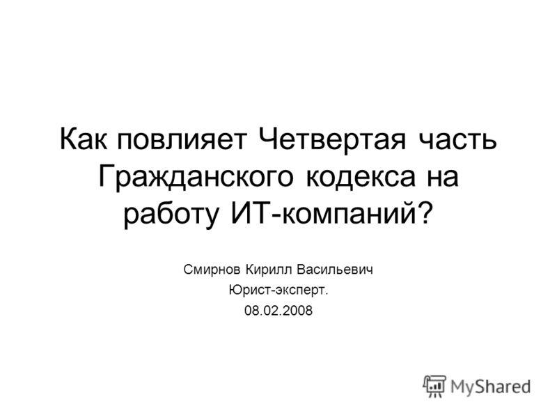 Как повлияет Четвертая часть Гражданского кодекса на работу ИТ-компаний? Смирнов Кирилл Васильевич Юрист-эксперт. 08.02.2008
