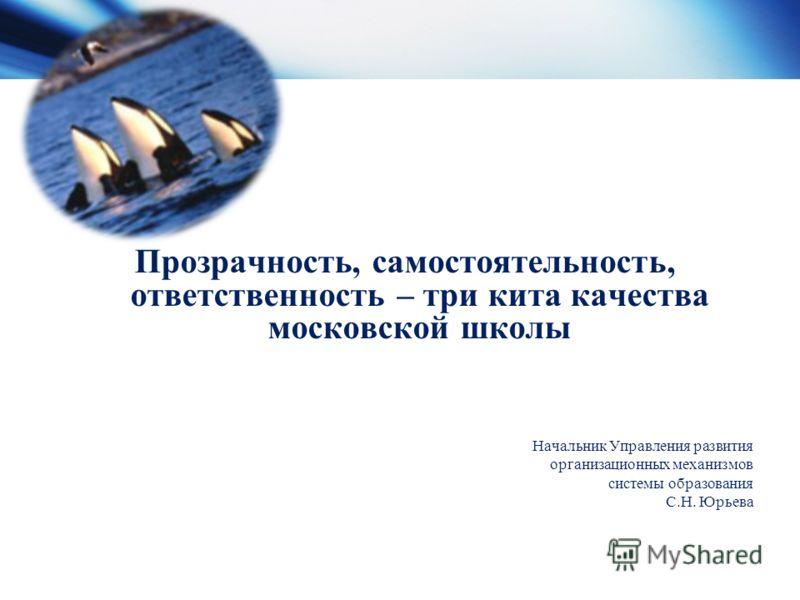 Прозрачность, самостоятельность, ответственность – три кита качества московской школы Начальник Управления развития организационных механизмов системы образования С.Н. Юрьева