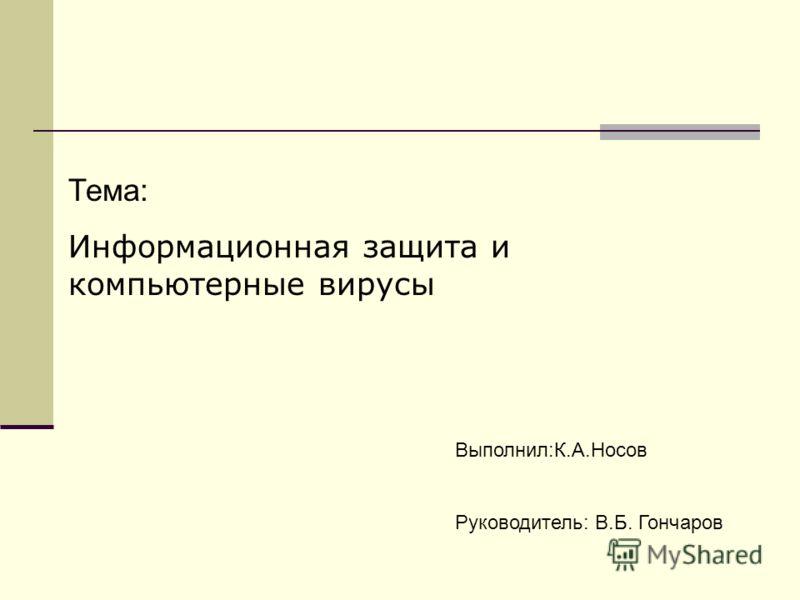 Тема: Информационная защита и компьютерные вирусы Выполнил:К.А.Носов Руководитель: В.Б. Гончаров