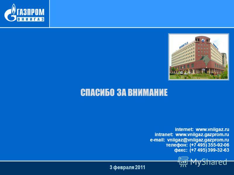 3 февраля 2011 СПАСИБО ЗА ВНИМАНИЕ internet: www.vniigaz.ru intranet: www.vniigaz.gazprom.ru e-mail: vniigaz@vniigaz.gazprom.ru телефон: (+7 495) 355-92-06 факс: (+7 495) 399-32-63
