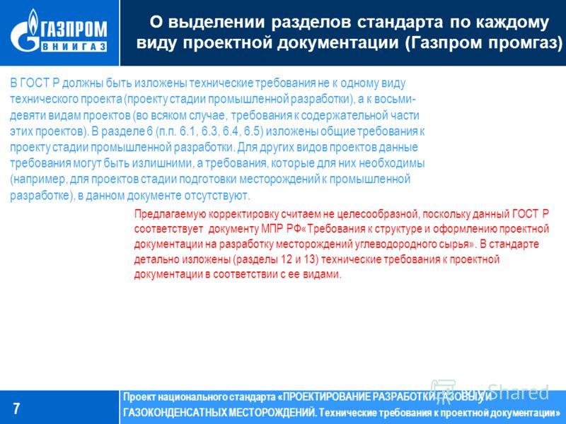 7 О выделении разделов стандарта по каждому виду проектной документации (Газпром промгаз) В ГОСТ Р должны быть изложены технические требования не к одному виду технического проекта (проекту стадии промышленной разработки), а к восьми- девяти видам пр