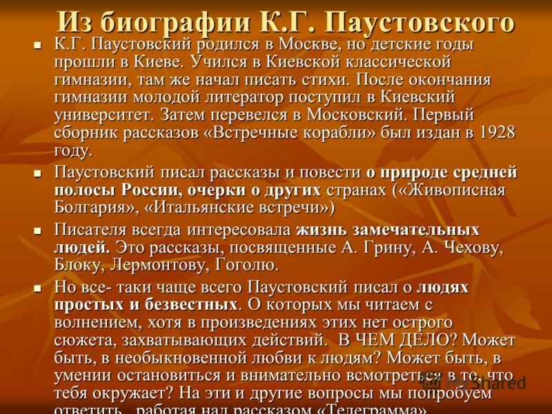 Из биографии К.Г. Паустовского К.Г. Паустовский родился в Москве, но детские годы прошли в Киеве. Учился в Киевской классической гимназии, там же начал писать стихи. После окончания гимназии молодой литератор поступил в Киевский университет. Затем пе