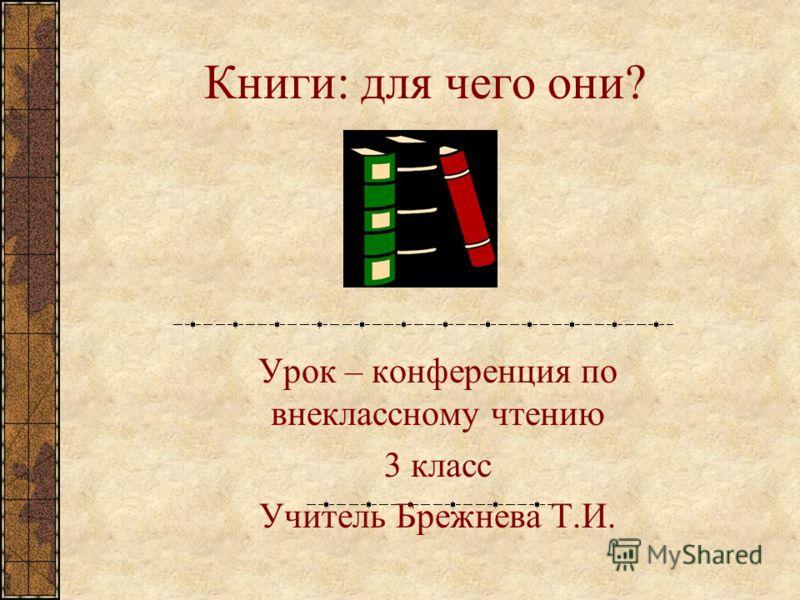 Книги: для чего они? Урок – конференция по внеклассному чтению 3 класс Учитель Брежнева Т.И.