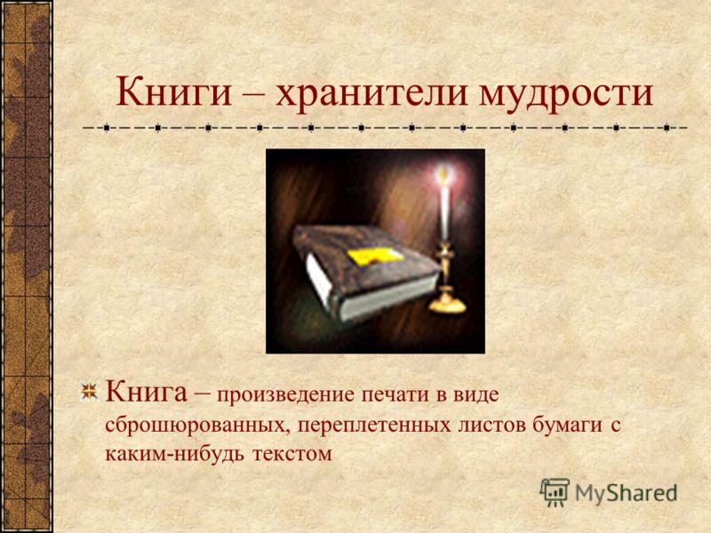 Книги – хранители мудрости Книга – произведение печати в виде сброшюрованных, переплетенных листов бумаги с каким-нибудь текстом