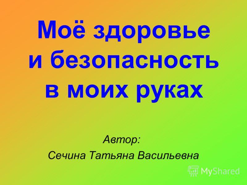 Моё здоровье и безопасность в моих руках Автор: Сечина Татьяна Васильевна