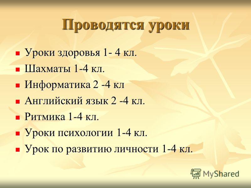 Проводятся уроки Уроки здоровья 1- 4 кл. Уроки здоровья 1- 4 кл. Шахматы 1-4 кл. Шахматы 1-4 кл. Информатика 2 -4 кл Информатика 2 -4 кл Английский язык 2 -4 кл. Английский язык 2 -4 кл. Ритмика 1-4 кл. Ритмика 1-4 кл. Уроки психологии 1-4 кл. Уроки