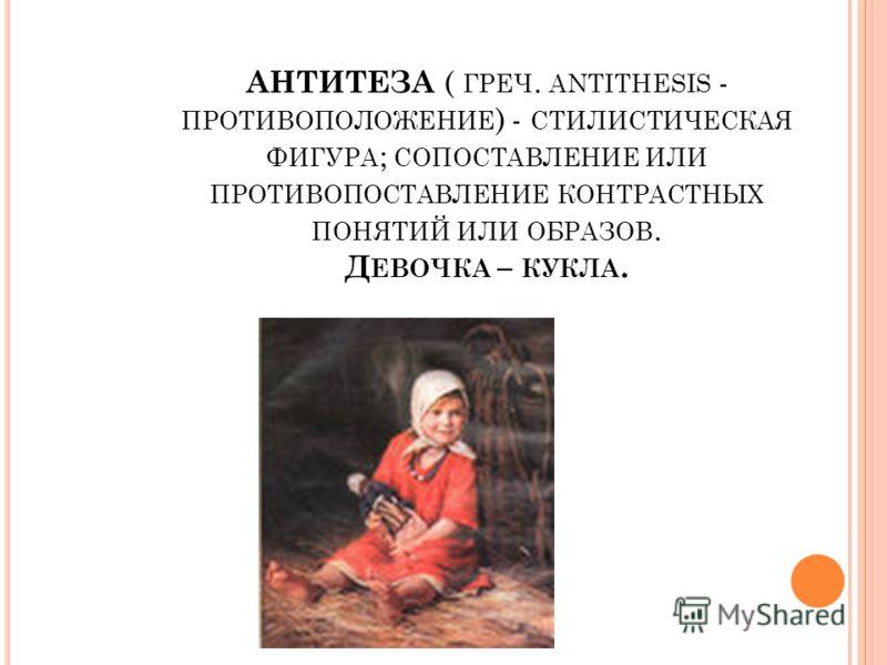 АНТИТЕЗА ( ГРЕЧ. ANTITHESIS - ПРОТИВОПОЛОЖЕНИЕ ) - СТИЛИСТИЧЕСКАЯ ФИГУРА ; СОПОСТАВЛЕНИЕ ИЛИ ПРОТИВОПОСТАВЛЕНИЕ КОНТРАСТНЫХ ПОНЯТИЙ ИЛИ ОБРАЗОВ. Д ЕВОЧКА – КУКЛА.