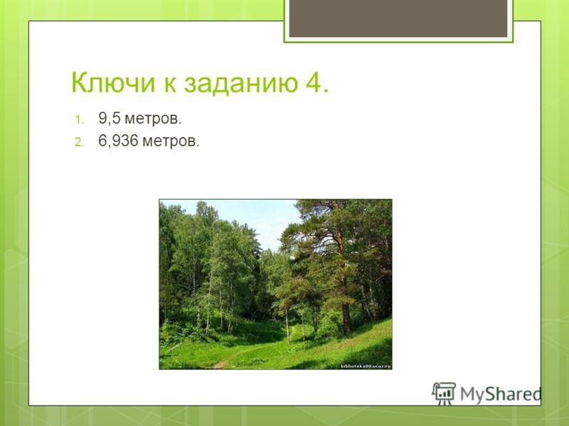 Ключи к заданию 4. 1. 9,5 метров. 2. 6,936 метров.