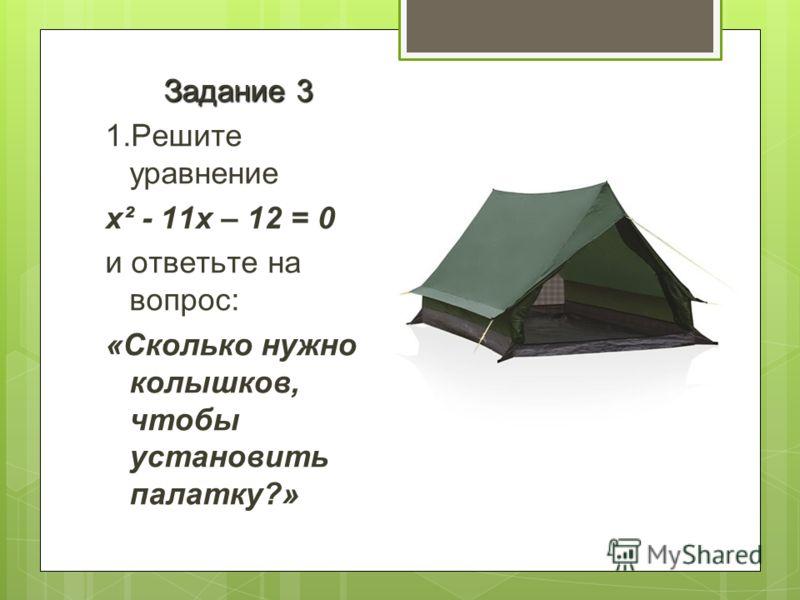 Задание 3 1.Решите уравнение x² - 11x – 12 = 0 и ответьте на вопрос: «Сколько нужно колышков, чтобы установить палатку?»