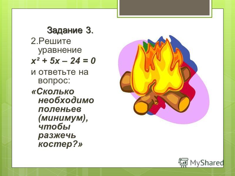 Задание 3. 2.Решите уравнение x² + 5x – 24 = 0 и ответьте на вопрос: «Сколько необходимо поленьев (минимум), чтобы разжечь костер?»