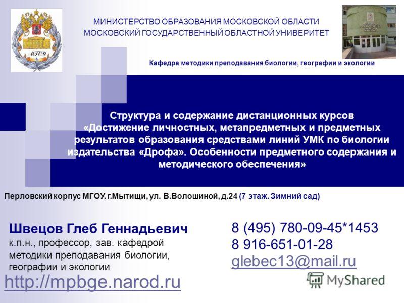 Кафедра методики преподавания биологии, географии и экологии http://mpbge.narod.ru МИНИСТЕРСТВО ОБРАЗОВАНИЯ МОСКОВСКОЙ ОБЛАСТИ МОСКОВСКИЙ ГОСУДАРСТВЕННЫЙ ОБЛАСТНОЙ УНИВЕРИТЕТ 8 (495) 780-09-45*1453 8 916-651-01-28 glebec13@mail.ru Структура и содержа