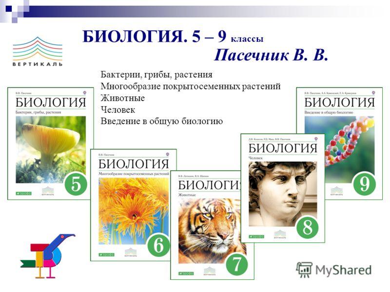 БИОЛОГИЯ. 5 – 9 классы Пасечник В. В. Бактерии, грибы, растения Многообразие покрытосеменных растений Животные Человек Введение в общую биологию