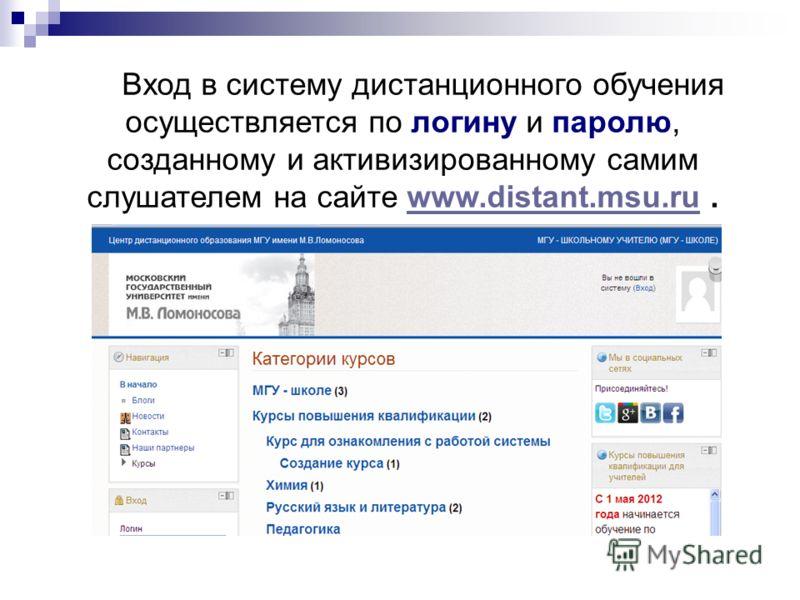 Вход в систему дистанционного обучения осуществляется по логину и паролю, созданному и активизированному самим слушателем на сайте www.distant.msu.ru.www.distant.msu.ru