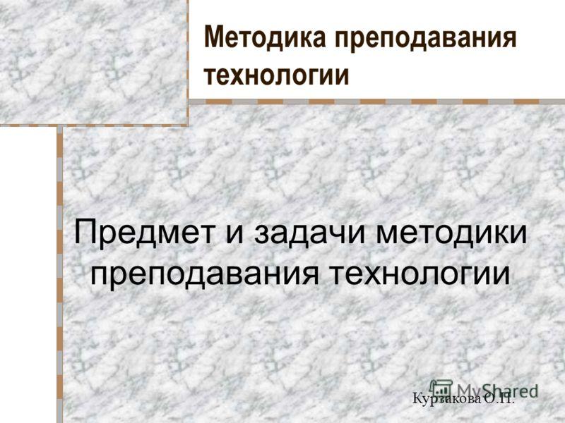 Методика преподавания технологии Предмет и задачи методики преподавания технологии Курзакова О.П.